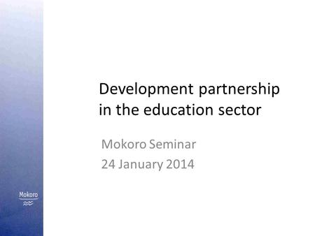 Development partnership in the education sector Mokoro Seminar 24 January 2014.