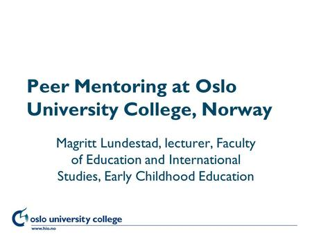 Høgskolen i Oslo Peer Mentoring at Oslo University College, Norway Magritt Lundestad, lecturer, Faculty of Education and International Studies, Early Childhood.