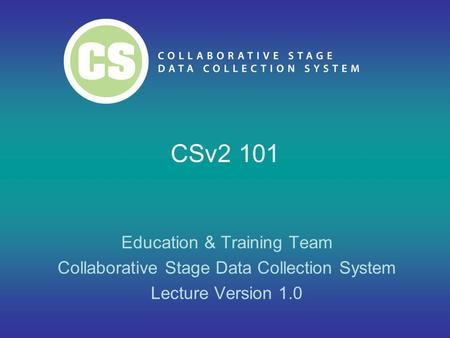 CSv2 101 Education & Training Team Collaborative Stage Data Collection System Lecture Version 1.0.