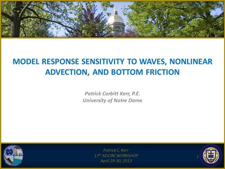 MODEL RESPONSE SENSITIVITY TO WAVES, NONLINEAR ADVECTION, AND BOTTOM FRICTION Patrick C. Kerr 17 th ADCIRC WORKSHOP April 29-30, 2013 1 Patrick Corbitt.