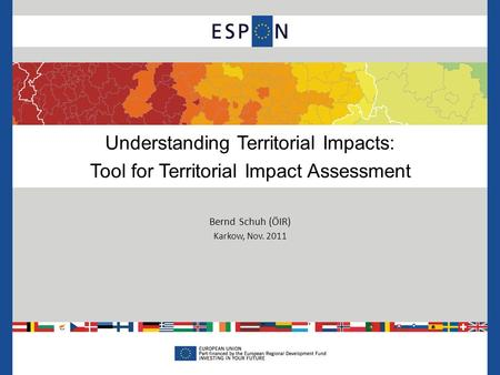 Understanding Territorial Impacts: Tool for Territorial Impact Assessment Bernd Schuh (ÖIR) Karkow, Nov. 2011.