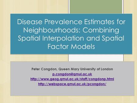 Disease Prevalence Estimates for Neighbourhoods: Combining Spatial Interpolation and Spatial Factor Models Peter Congdon, Queen Mary University of London.