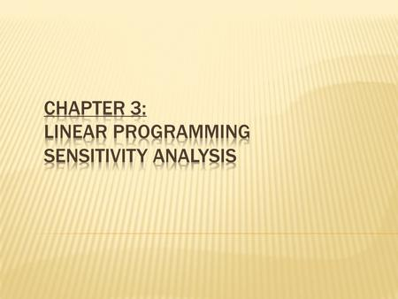Sensitivity Analysis What if there is uncertainly about one or more values in the LP model? 1. Raw material changes, 2. Product demand changes, 3. Stock.