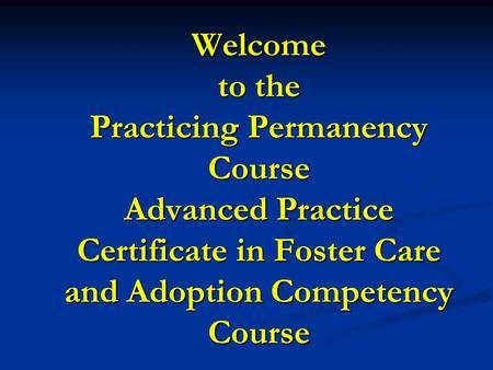 Welcome to the Practicing Permanency Course Advanced Practice Certificate in Foster Care and Adoption Competency Course.
