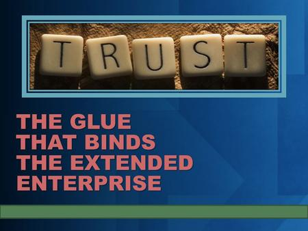 THE GLUE THAT BINDS THE EXTENDED ENTERPRISE. The two challenges and why is it important. Trust is essential. The role of contract and trust Decomposing.
