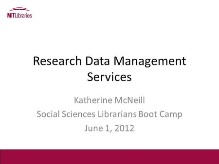 Research Data Management Services Katherine McNeill Social Sciences Librarians Boot Camp June 1, 2012.