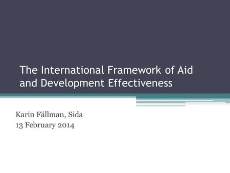 The International Framework of Aid and Development Effectiveness Karin Fällman, Sida 13 February 2014.