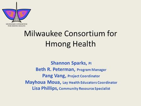 Milwaukee Consortium for Hmong Health Shannon Sparks, PI Beth R. Peterman, Program Manager Pang Vang, Project Coordinator Mayhoua Moua, Lay Health Educators.