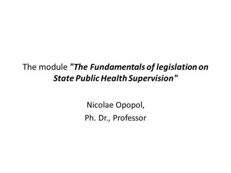 The module The Fundamentals of legislation on State Public Health Supervision Nicolae Opopol, Ph. Dr., Professor.