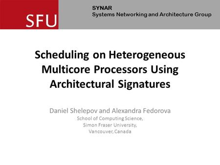 SYNAR Systems Networking and Architecture Group Scheduling on Heterogeneous Multicore Processors Using Architectural Signatures Daniel Shelepov and Alexandra.
