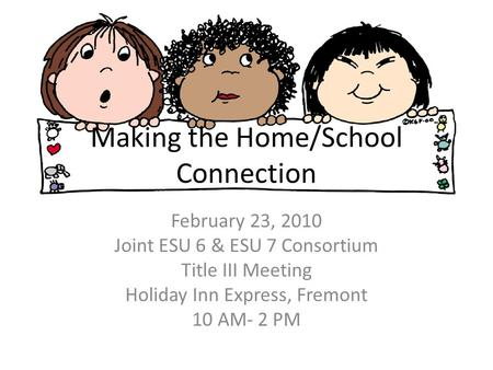 Making the Home/School Connection February 23, 2010 Joint ESU 6 & ESU 7 Consortium Title III Meeting Holiday Inn Express, Fremont 10 AM- 2 PM.