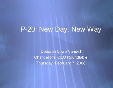 P-20: New Day, New Way Deborah Lowe Vandell Chancellor's CEO Roundtable Thursday, February 7, 2008 Deborah Lowe Vandell Chancellor's CEO Roundtable Thursday,
