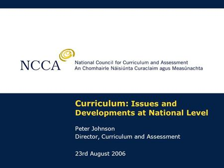 Curriculum: Issues and Developments at National Level Peter Johnson Director, Curriculum and Assessment 23rd August 2006.