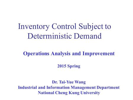 Inventory Control Subject to Deterministic Demand Operations Analysis and Improvement 2015 Spring Dr. Tai-Yue Wang Industrial and Information Management.