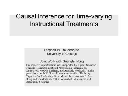 Causal Inference for Time-varying Instructional Treatments Stephen W. Raudenbush University of Chicago Joint Work with Guanglei Hong The research reported.