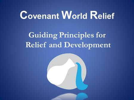 C ovenant W orld R elief Guiding Principles for Relief and Development.