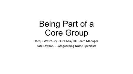 Being Part of a Core Group Jacqui Westbury – CP Chair/IRO Team Manager Kate Lawson - Safeguarding Nurse Specialist.