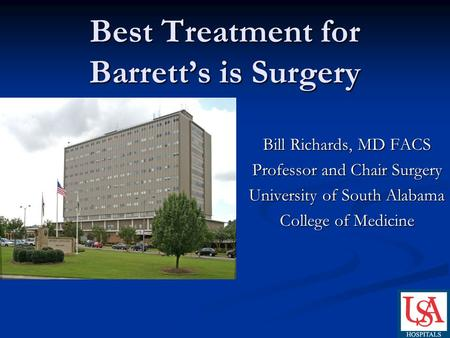 Best Treatment for Barrett's is Surgery Bill Richards, MD FACS Professor and Chair Surgery University of South Alabama College of Medicine.