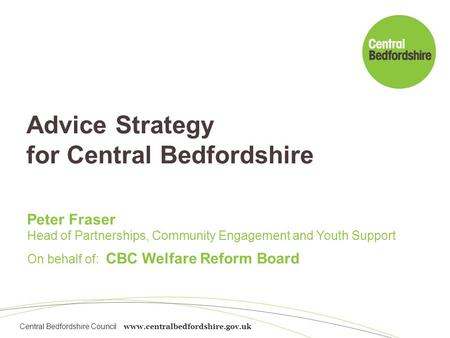 Central Bedfordshire Council www.centralbedfordshire.gov.uk Advice Strategy for Central Bedfordshire Peter Fraser Head of Partnerships, Community Engagement.