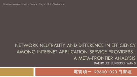 NETWORK NEUTRALITY AND DIFFERENCE IN EFFICIENCY AMONG INTERNET APPLICATION SERVICE PROVIDERS : A META-FRONTIER ANALYSIS DAEHO LEE, JUNSECK HWANG 電管碩一 R96001023.