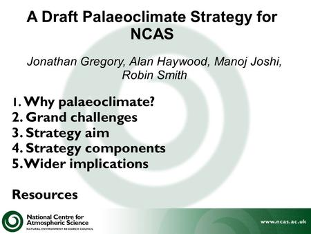 A Draft Palaeoclimate Strategy for NCAS 1. Why palaeoclimate? 2. Grand challenges 3. Strategy aim 4. Strategy components 5. Wider implications Resources.