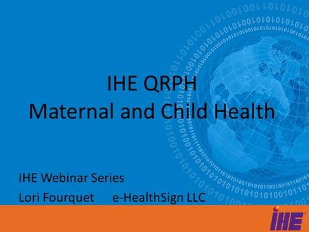 IHE QRPH Maternal and Child Health IHE Webinar Series Lori Fourquet e-HealthSign LLC.