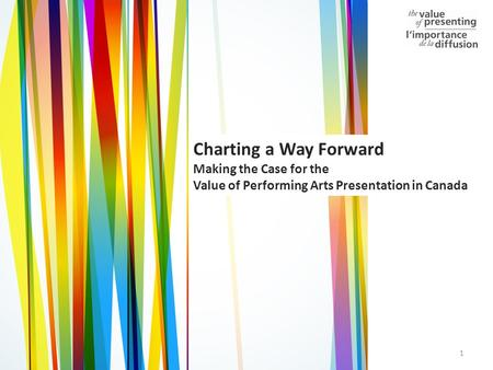 1 Charting a Way Forward Making the Case for the Value of Performing Arts Presentation in Canada.