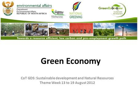 For Sustainable Development Green Economy CoT GDS: Sustainable development and Natural Resources Theme Week 13 to 19 August 2012.
