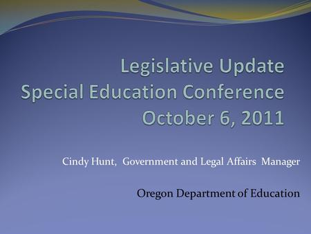 Cindy Hunt, Government and Legal Affairs Manager Oregon Department of Education.