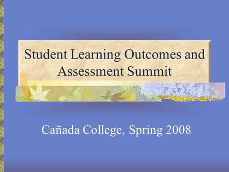 Student Learning Outcomes and Assessment Summit Cañada College, Spring 2008.