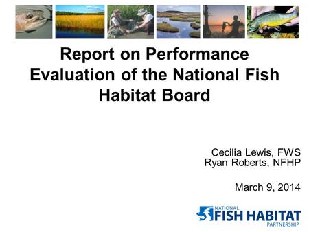 Report on Performance Evaluation of the National Fish Habitat Board Cecilia Lewis, FWS Ryan Roberts, NFHP March 9, 2014.
