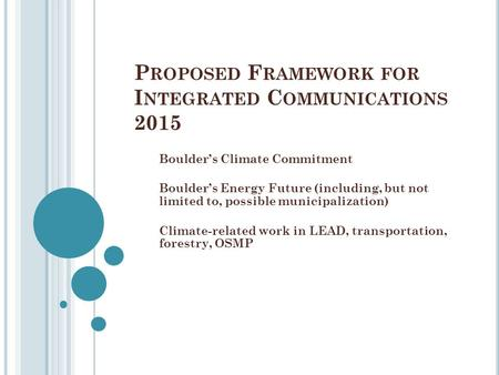 P ROPOSED F RAMEWORK FOR I NTEGRATED C OMMUNICATIONS 2015 Boulder's Climate Commitment Boulder's Energy Future (including, but not limited to, possible.