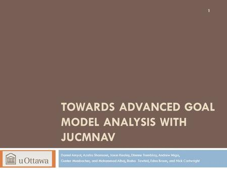 TOWARDS ADVANCED GOAL MODEL ANALYSIS WITH JUCMNAV Daniel Amyot, Azalia Shamsaei, Jason Kealey, Etienne Tremblay, Andrew Miga, Gunter Mussbacher, and Mohammad.