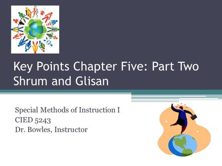 Key Points Chapter Five: Part Two Shrum and Glisan Special Methods of Instruction I CIED 5243 Dr. Bowles, Instructor.