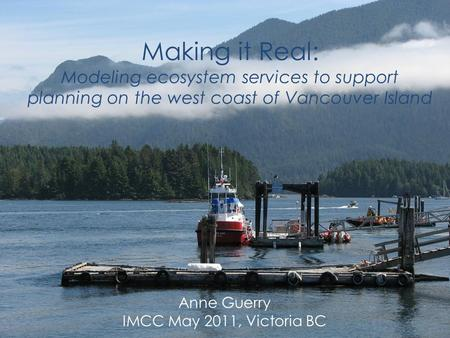 Making it Real: Modeling ecosystem services to support planning on the west coast of Vancouver Island Anne Guerry IMCC May 2011, Victoria BC.