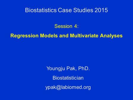 Biostatistics Case Studies 2015 Youngju Pak, PhD. Biostatistician Session 4: Regression Models and Multivariate Analyses.