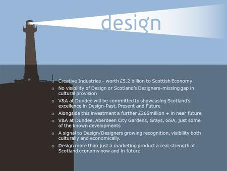 O Creative Industries - worth £5.2 billion to Scottish Economy o No visibility of Design or Scotland's Designers-missing gap in cultural provision o V&A.