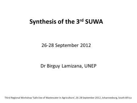 Synthesis of the 3 rd SUWA 26-28 September 2012 Third Regional Workshop 'Safe Use of Wastewater in Agriculture', 26-28 September 2012, Johannesburg, South.