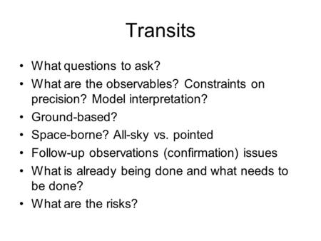 Transits What questions to ask? What are the observables? Constraints on precision? Model interpretation? Ground-based? Space-borne? All-sky vs. pointed.