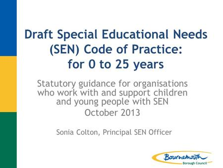 Draft Special Educational Needs (SEN) Code of Practice: for 0 to 25 years Statutory guidance for organisations who work with and support children and young.