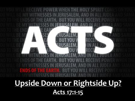 Upside Down or Rightside Up? Acts 17:1-15. Wanted: A man full of the Spirit, giftedness acknowledged by his peers, prepared to go anywhere, for no compensation.