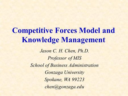 Competitive Forces Model and Knowledge Management Jason C. H. Chen, Ph.D. Professor of MIS School of Business Administration Gonzaga University Spokane,