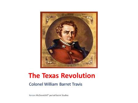 The Texas Revolution Colonel William Barret Travis Karson McDonald-6 th period Social Studies.