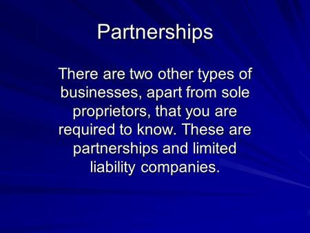 Partnerships There are two other types of businesses, apart from sole proprietors, that you are required to know. These are partnerships and limited liability.