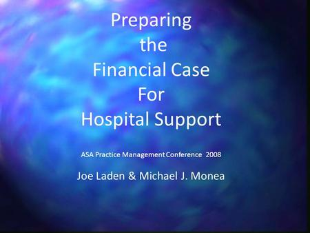 Preparing the Financial Case For Hospital Support ASA Practice Management Conference 2008 Joe Laden & Michael J. Monea.