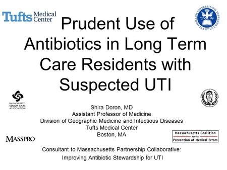 Prudent Use of Antibiotics in Long Term Care Residents with Suspected UTI Shira Doron, MD Assistant Professor of Medicine Division of Geographic Medicine.
