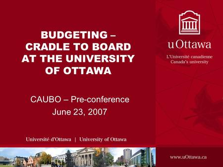 BUDGETING – CRADLE TO BOARD AT THE UNIVERSITY OF OTTAWA CAUBO – Pre-conference June 23, 2007.