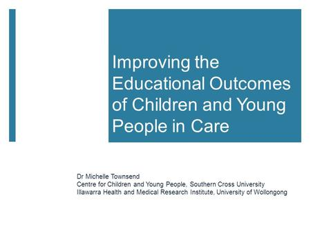 Improving the Educational Outcomes of Children and Young People in Care Dr Michelle Townsend Centre for Children and Young People, Southern Cross University.