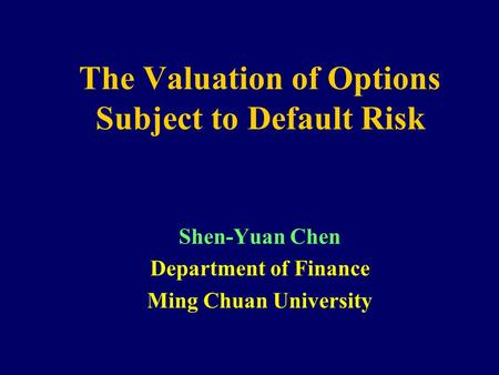 The Valuation of Options Subject to Default Risk Shen-Yuan Chen Department of Finance Ming Chuan University.