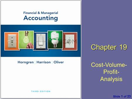 Financial & Managerial Accounting by C. Horngren, W. Harrison & M. S. Oliver, 3 rd ed. Pearson Slide 1 of 23 Chapter 19 Cost-Volume- Profit- Analysis.